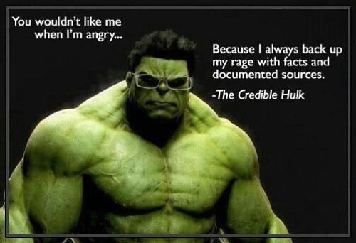 You wouldn't like me when I'm angry... because I always back up my rage with facts and documented sources --The Credible Hulk
